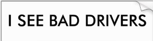I see bad drivers - bumper sticker